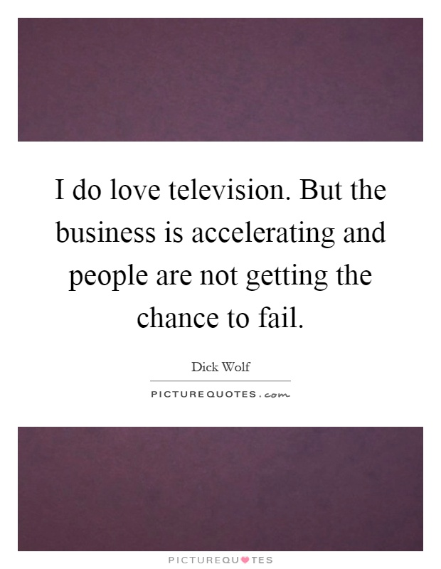 I do love television. But the business is accelerating and people are not getting the chance to fail Picture Quote #1