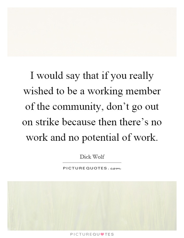 I would say that if you really wished to be a working member of the community, don't go out on strike because then there's no work and no potential of work Picture Quote #1