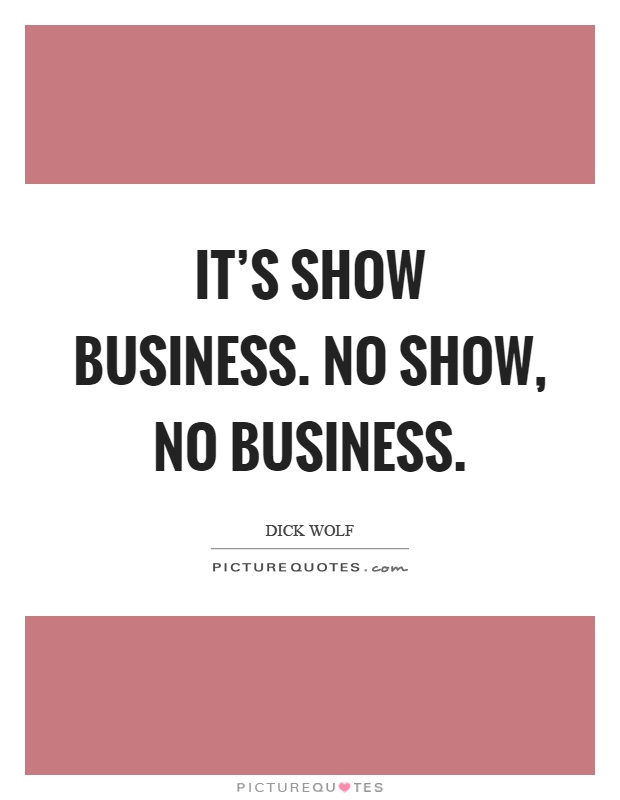 It's show business. No show, no business Picture Quote #1