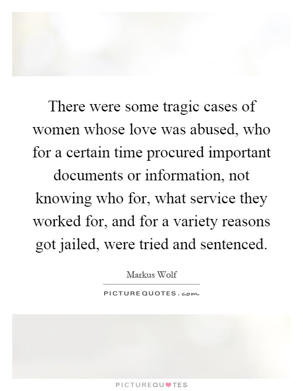 There were some tragic cases of women whose love was abused, who for a certain time procured important documents or information, not knowing who for, what service they worked for, and for a variety reasons got jailed, were tried and sentenced Picture Quote #1