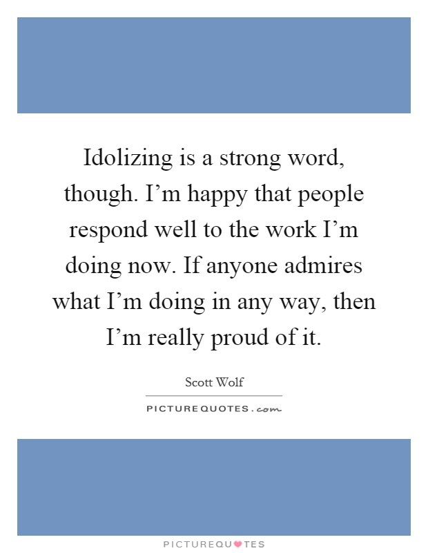 Idolizing is a strong word, though. I'm happy that people respond well to the work I'm doing now. If anyone admires what I'm doing in any way, then I'm really proud of it Picture Quote #1