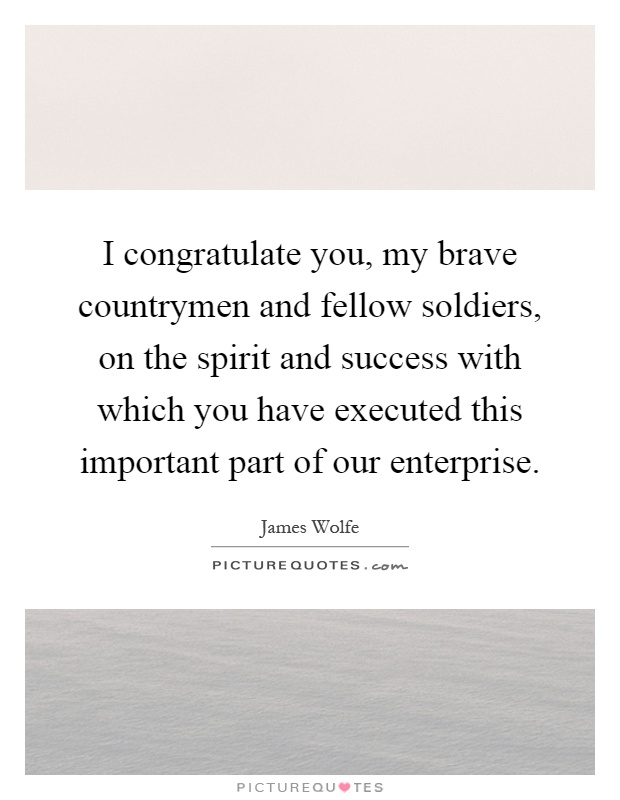 I congratulate you, my brave countrymen and fellow soldiers, on the spirit and success with which you have executed this important part of our enterprise Picture Quote #1