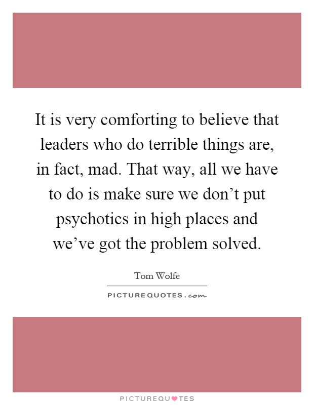 It is very comforting to believe that leaders who do terrible things are, in fact, mad. That way, all we have to do is make sure we don't put psychotics in high places and we've got the problem solved Picture Quote #1