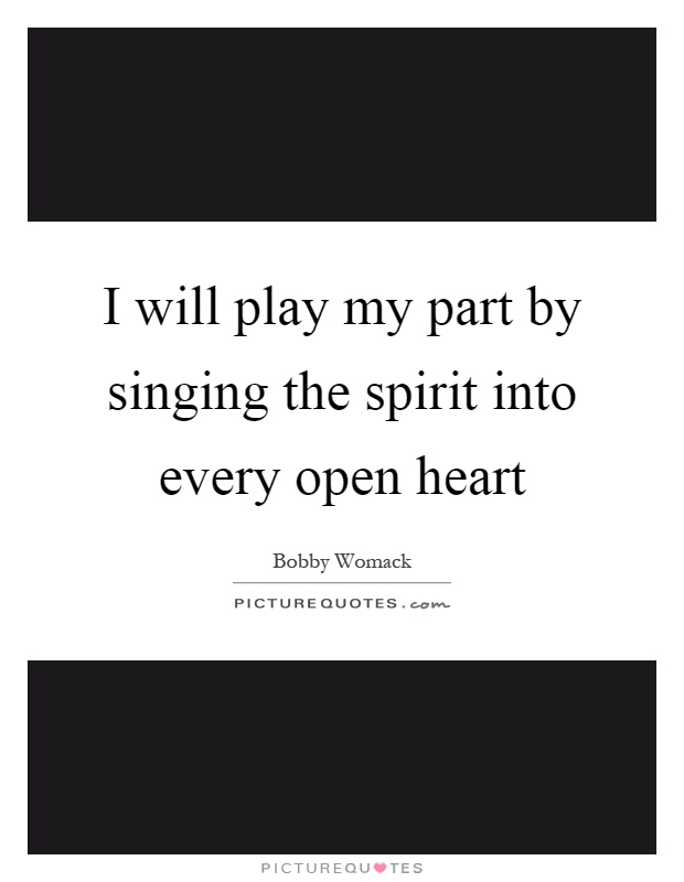 I will play my part by singing the spirit into every open heart Picture Quote #1