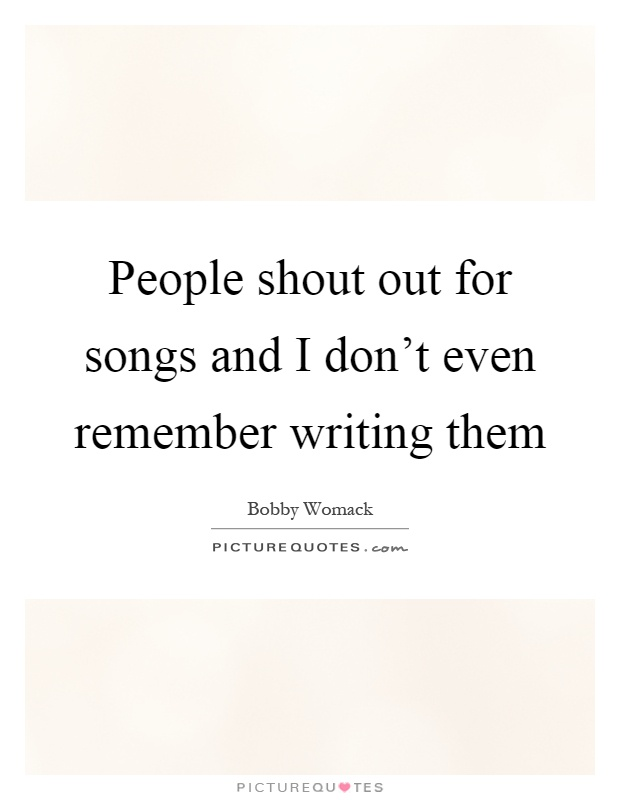 People shout out for songs and I don't even remember writing them Picture Quote #1