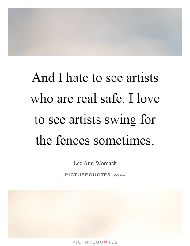 And I hate to see artists who are real safe. I love to see artists swing for the fences sometimes Picture Quote #1
