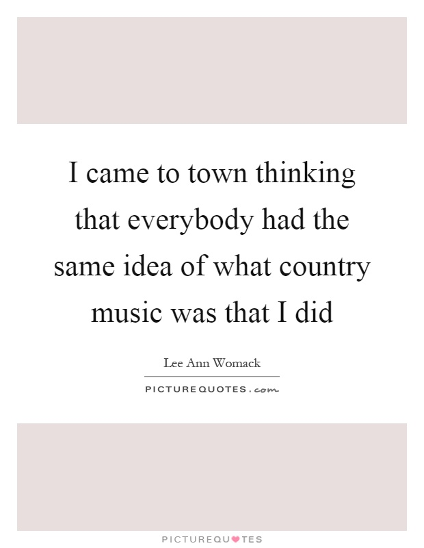 I came to town thinking that everybody had the same idea of what country music was that I did Picture Quote #1