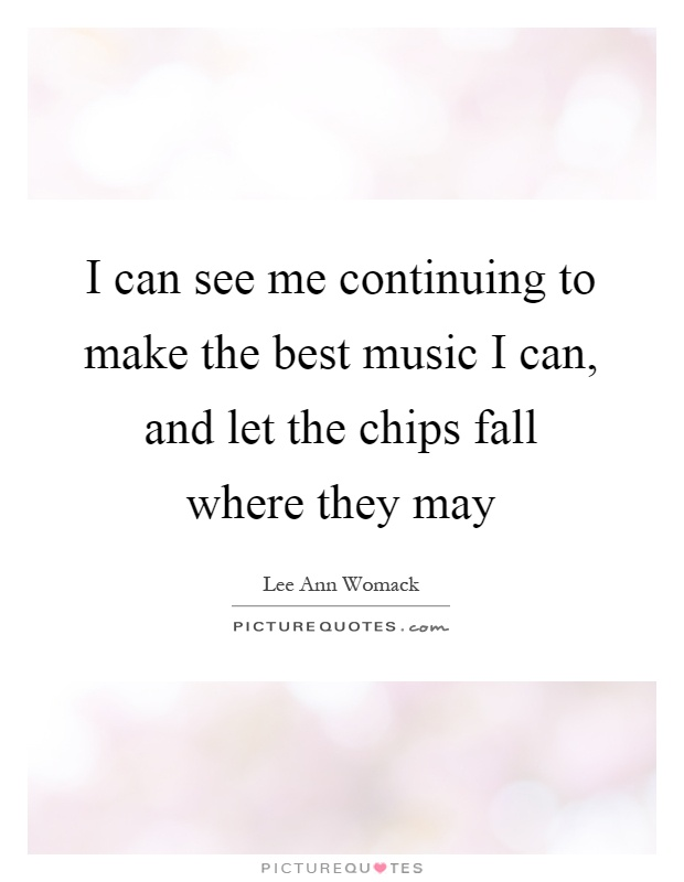 I can see me continuing to make the best music I can, and let the chips fall where they may Picture Quote #1