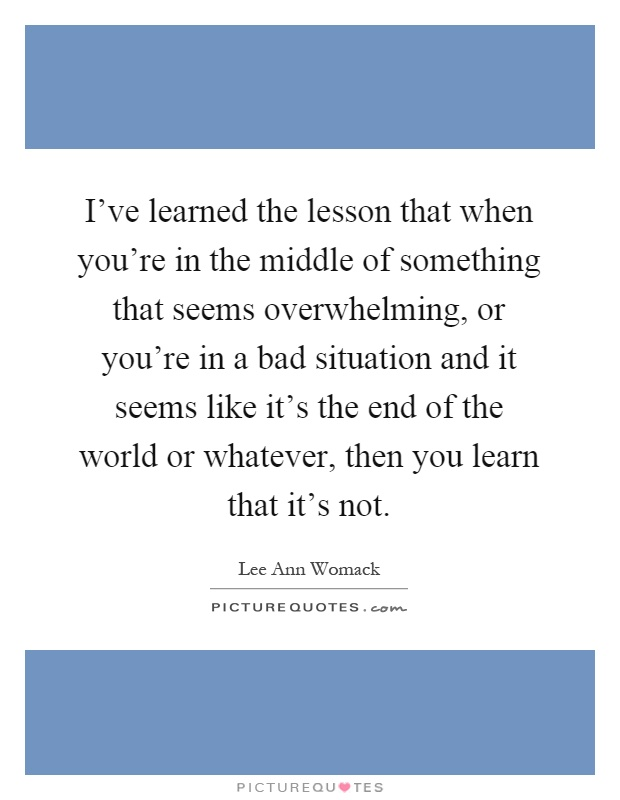 I've learned the lesson that when you're in the middle of something that seems overwhelming, or you're in a bad situation and it seems like it's the end of the world or whatever, then you learn that it's not Picture Quote #1