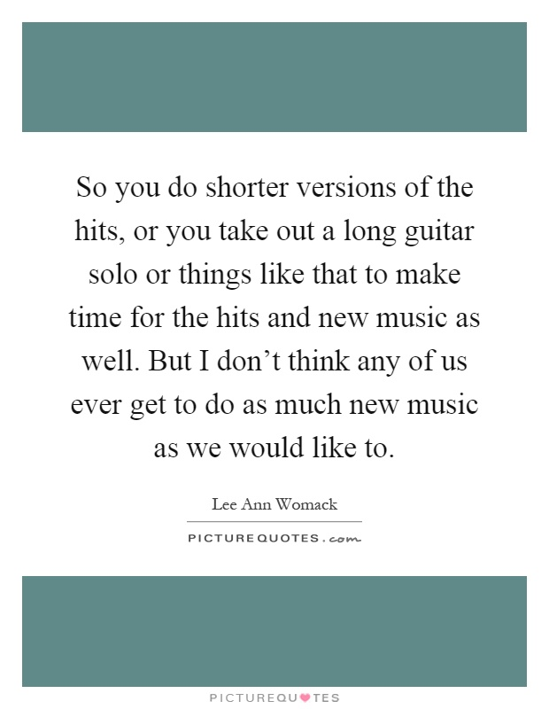 So you do shorter versions of the hits, or you take out a long guitar solo or things like that to make time for the hits and new music as well. But I don't think any of us ever get to do as much new music as we would like to Picture Quote #1