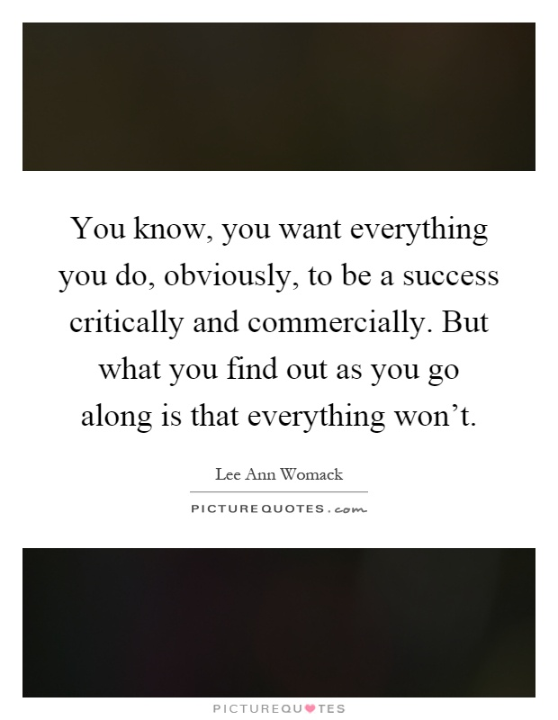 You know, you want everything you do, obviously, to be a success critically and commercially. But what you find out as you go along is that everything won't Picture Quote #1