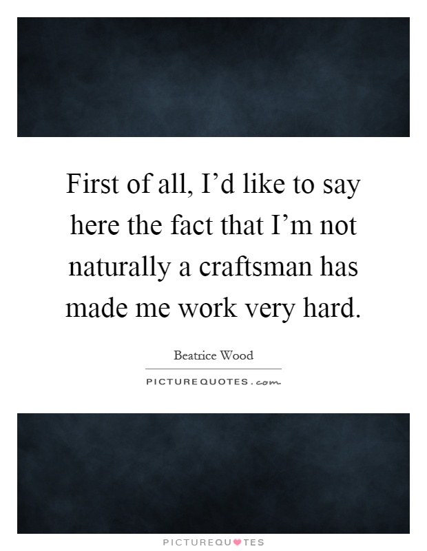 First of all, I'd like to say here the fact that I'm not naturally a craftsman has made me work very hard Picture Quote #1