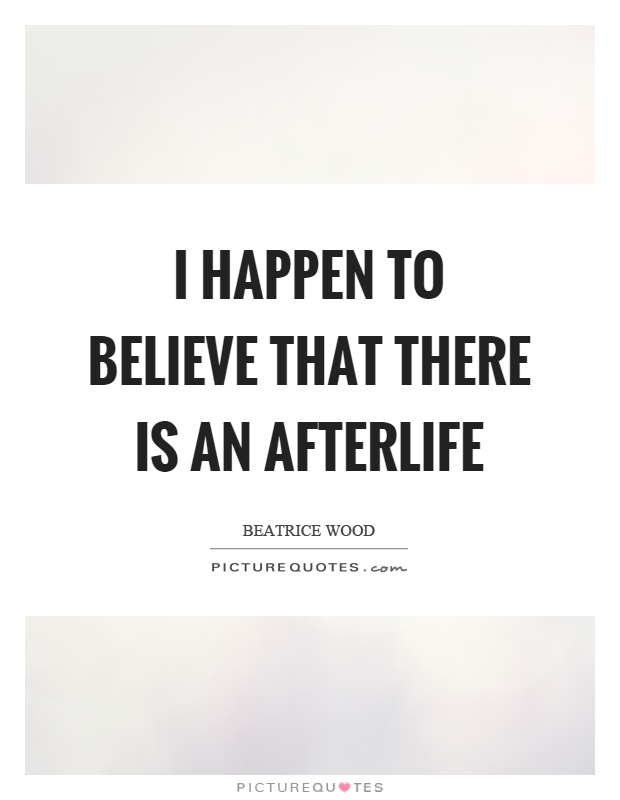 I happen to believe that there is an afterlife Picture Quote #1