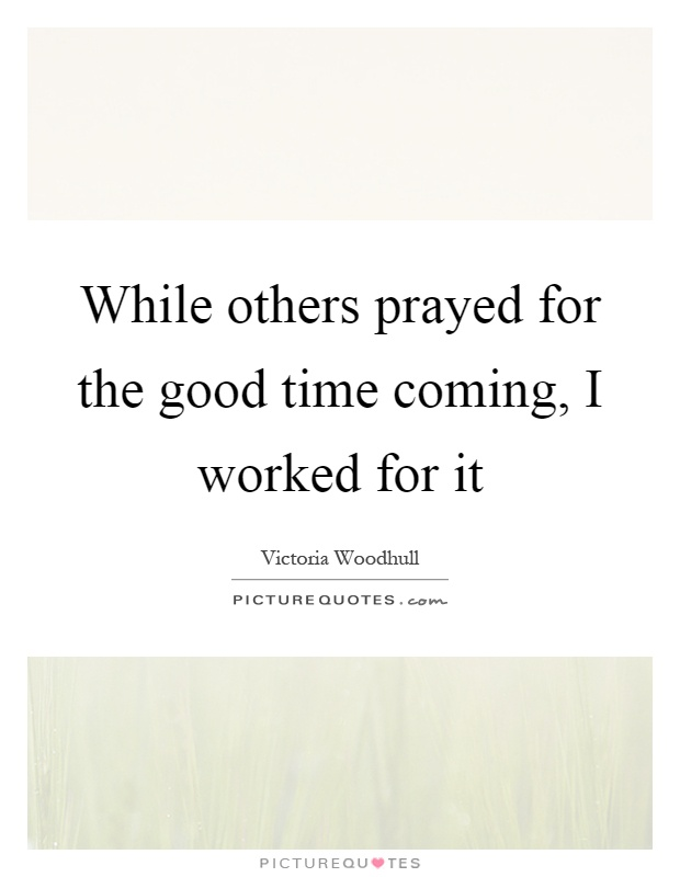 While others prayed for the good time coming, I worked for it Picture Quote #1