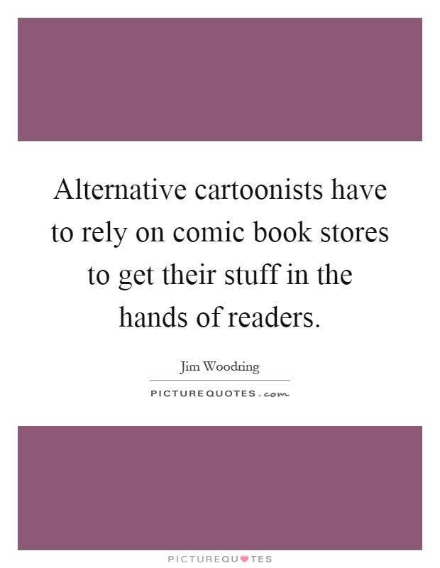 Alternative cartoonists have to rely on comic book stores to get their stuff in the hands of readers Picture Quote #1