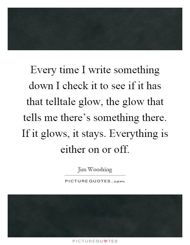 Every time I write something down I check it to see if it has that telltale glow, the glow that tells me there's something there. If it glows, it stays. Everything is either on or off Picture Quote #1