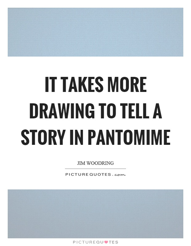It takes more drawing to tell a story in pantomime Picture Quote #1