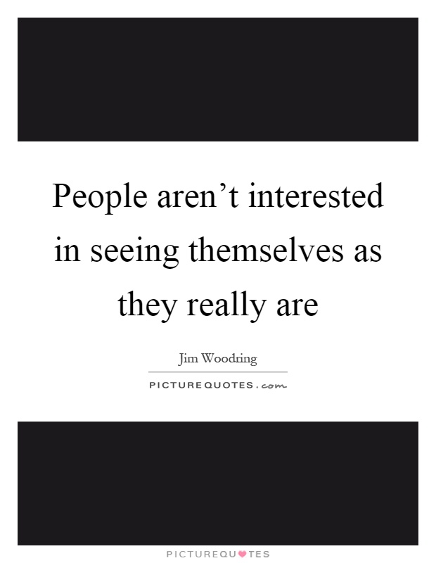 People aren't interested in seeing themselves as they really are Picture Quote #1