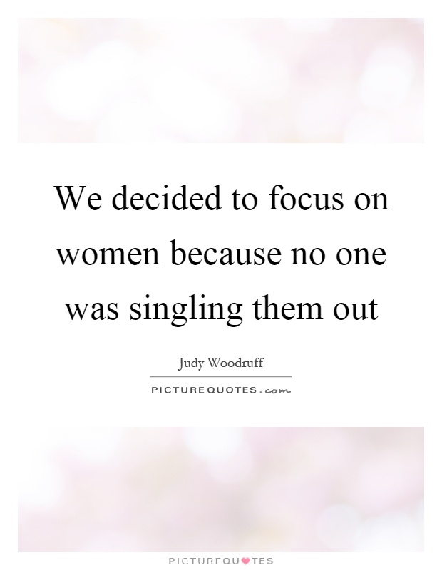 We decided to focus on women because no one was singling them out Picture Quote #1
