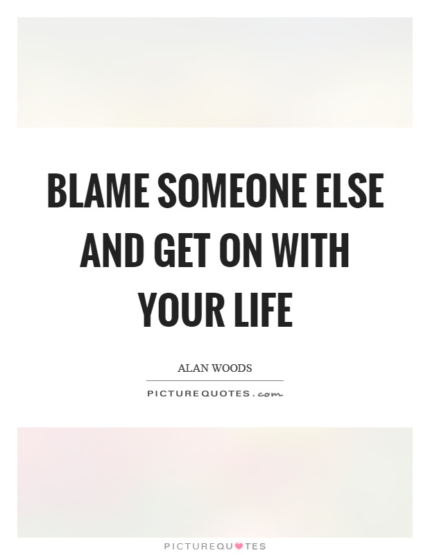 Blame someone else and get on with your life Picture Quote #1