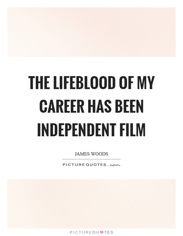The lifeblood of my career has been independent film Picture Quote #1