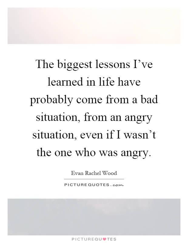The biggest lessons I've learned in life have probably come from a bad situation, from an angry situation, even if I wasn't the one who was angry Picture Quote #1