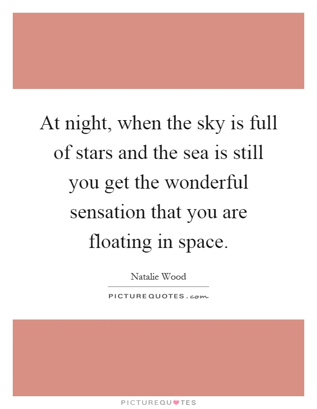 At night, when the sky is full of stars and the sea is still you get the wonderful sensation that you are floating in space Picture Quote #1
