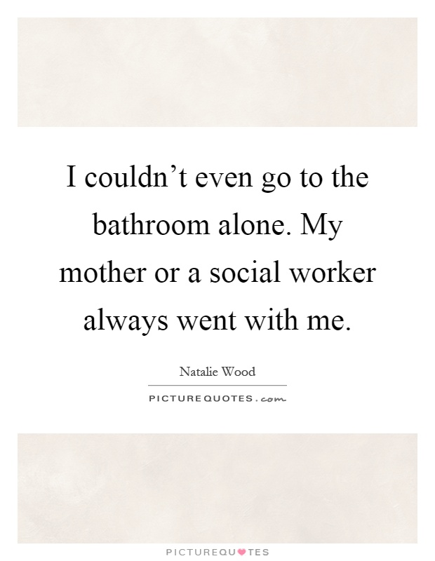 I couldn't even go to the bathroom alone. My mother or a social worker always went with me Picture Quote #1