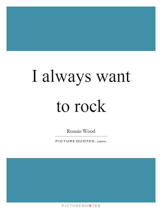I always want to rock Picture Quote #1