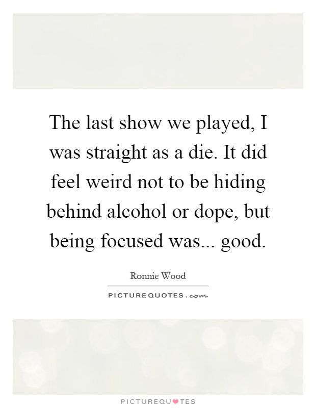 The last show we played, I was straight as a die. It did feel weird not to be hiding behind alcohol or dope, but being focused was... good Picture Quote #1