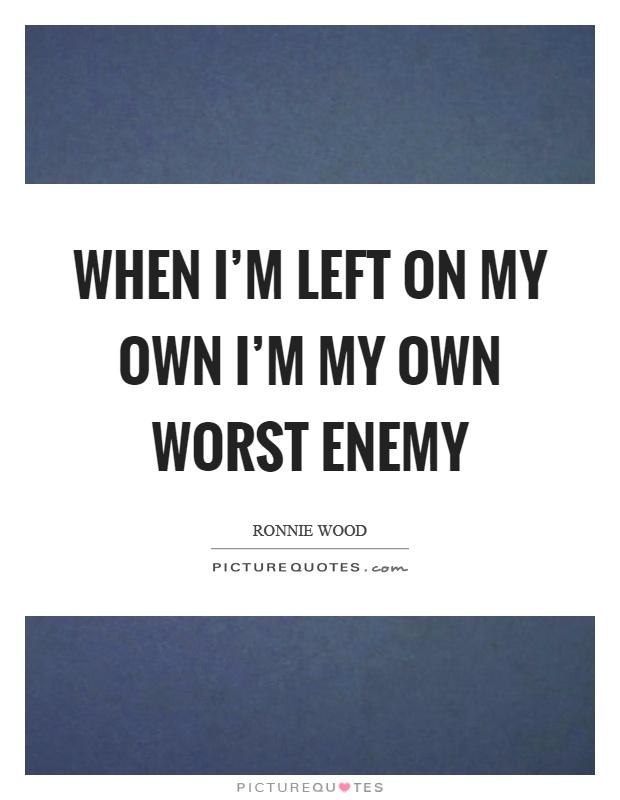 When I'm left on my own I'm my own worst enemy Picture Quote #1