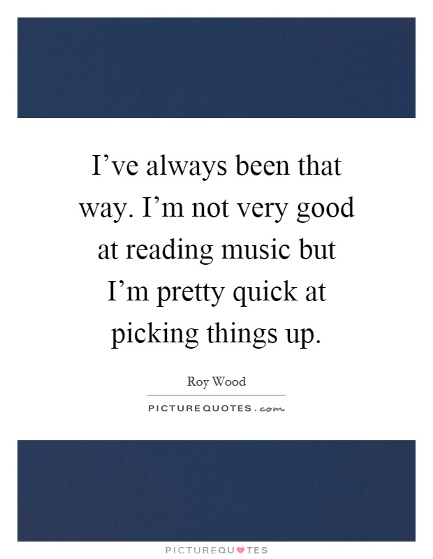 I've always been that way. I'm not very good at reading music but I'm pretty quick at picking things up Picture Quote #1