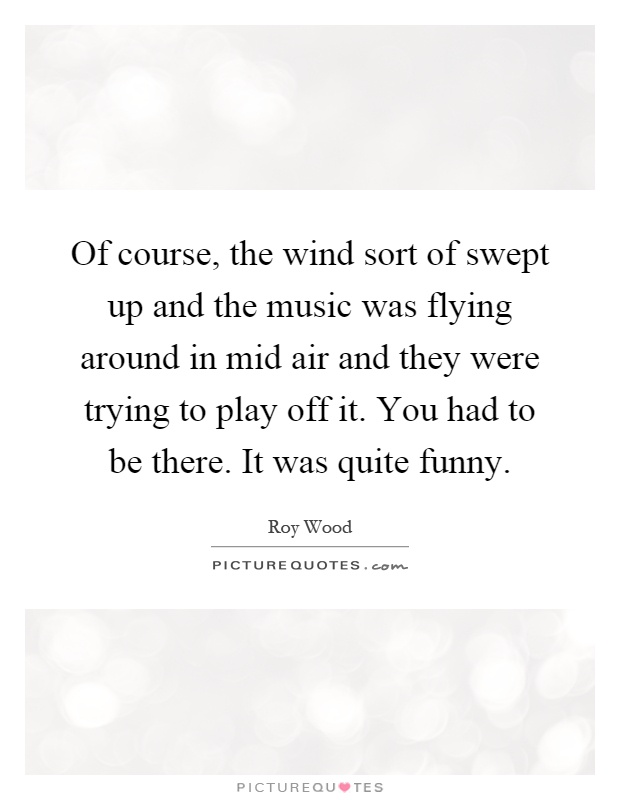 Of course, the wind sort of swept up and the music was flying around in mid air and they were trying to play off it. You had to be there. It was quite funny Picture Quote #1