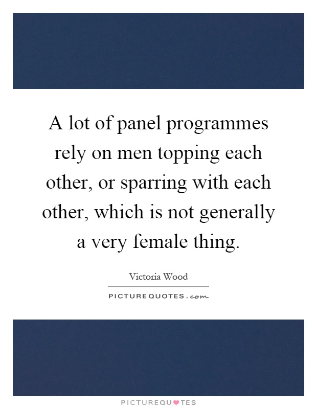 A lot of panel programmes rely on men topping each other, or sparring with each other, which is not generally a very female thing Picture Quote #1