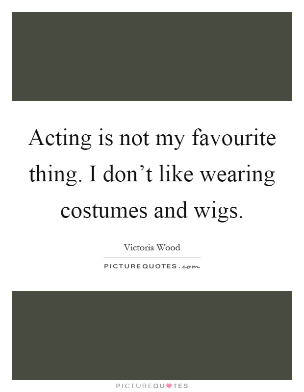 Acting is not my favourite thing. I don\u0027t like wearing