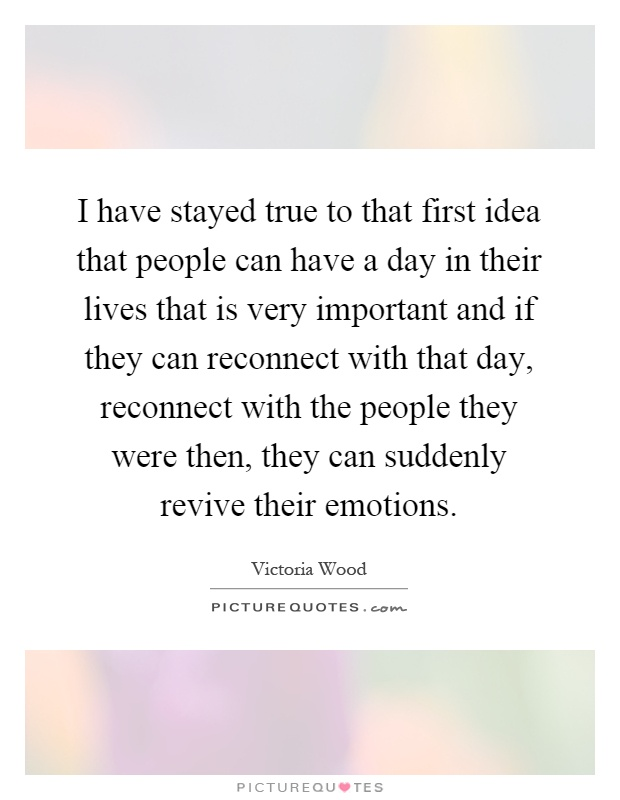I have stayed true to that first idea that people can have a day in their lives that is very important and if they can reconnect with that day, reconnect with the people they were then, they can suddenly revive their emotions Picture Quote #1
