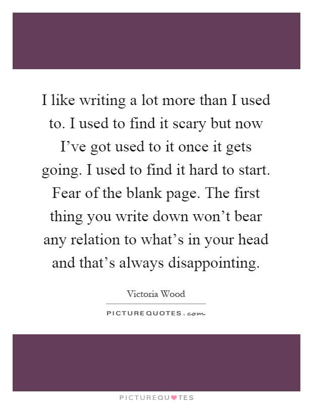 I like writing a lot more than I used to. I used to find it scary but now I've got used to it once it gets going. I used to find it hard to start. Fear of the blank page. The first thing you write down won't bear any relation to what's in your head and that's always disappointing Picture Quote #1