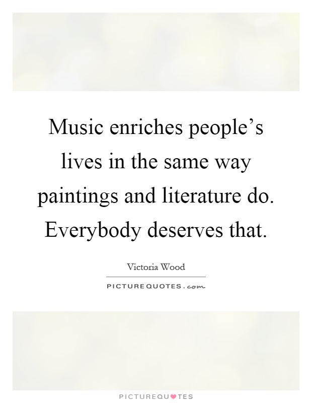 Music enriches people's lives in the same way paintings and literature do. Everybody deserves that Picture Quote #1