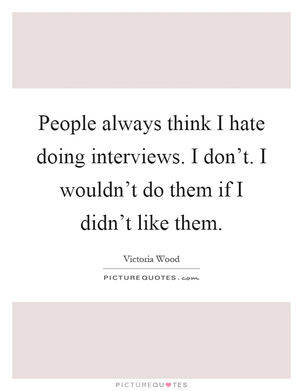 People always think I hate doing interviews. I don't. I wouldn't do them if I didn't like them Picture Quote #1