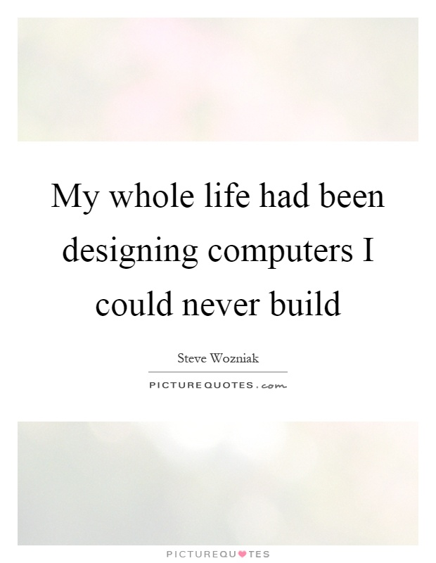 My whole life had been designing computers I could never build Picture Quote #1