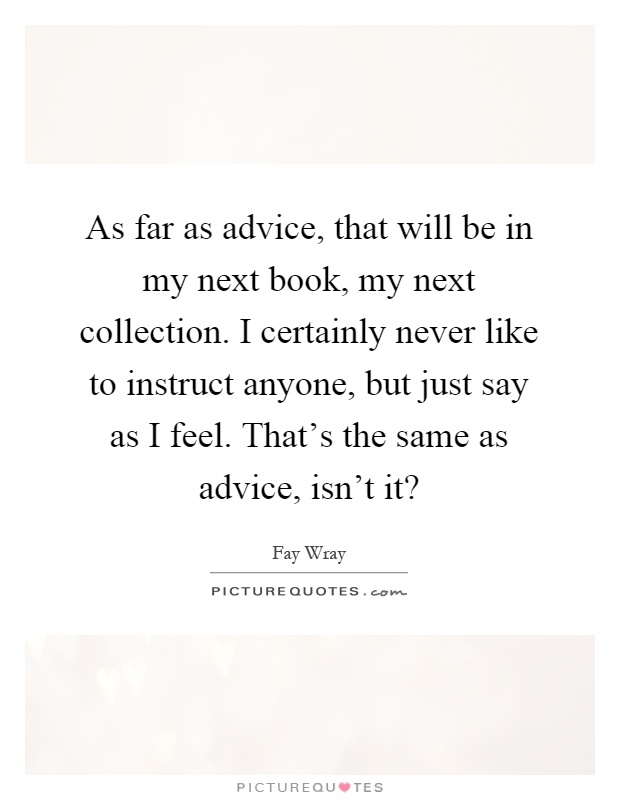 As far as advice, that will be in my next book, my next collection. I certainly never like to instruct anyone, but just say as I feel. That's the same as advice, isn't it? Picture Quote #1