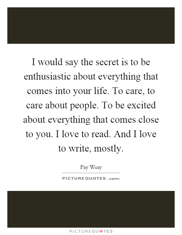 I would say the secret is to be enthusiastic about everything that comes into your life. To care, to care about people. To be excited about everything that comes close to you. I love to read. And I love to write, mostly Picture Quote #1
