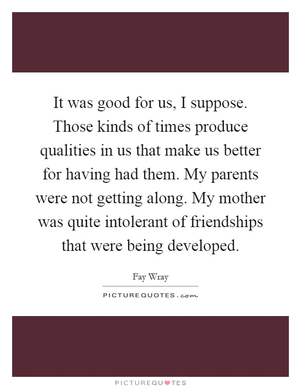 It was good for us, I suppose. Those kinds of times produce qualities in us that make us better for having had them. My parents were not getting along. My mother was quite intolerant of friendships that were being developed Picture Quote #1