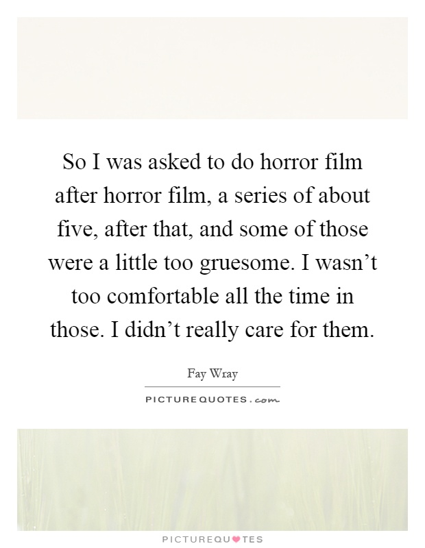 So I was asked to do horror film after horror film, a series of about five, after that, and some of those were a little too gruesome. I wasn't too comfortable all the time in those. I didn't really care for them Picture Quote #1
