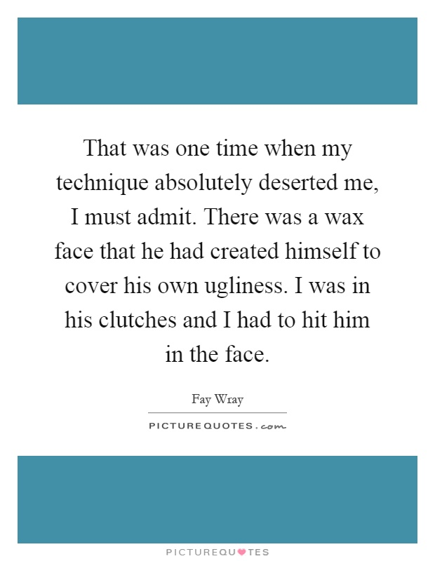 That was one time when my technique absolutely deserted me, I must admit. There was a wax face that he had created himself to cover his own ugliness. I was in his clutches and I had to hit him in the face Picture Quote #1