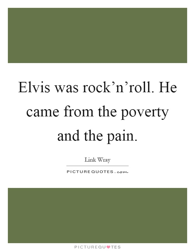 Elvis was rock'n'roll. He came from the poverty and the pain Picture Quote #1