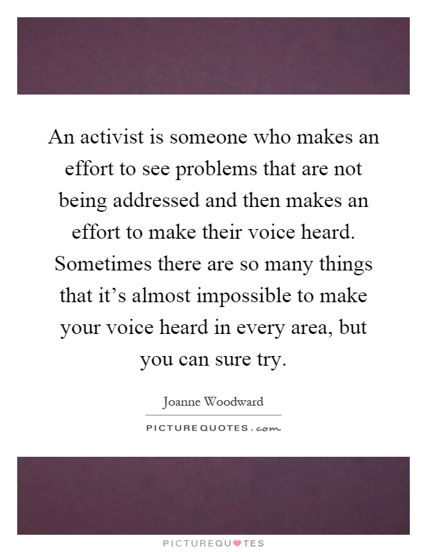An activist is someone who makes an effort to see problems that are not being addressed and then makes an effort to make their voice heard. Sometimes there are so many things that it's almost impossible to make your voice heard in every area, but you can sure try Picture Quote #1