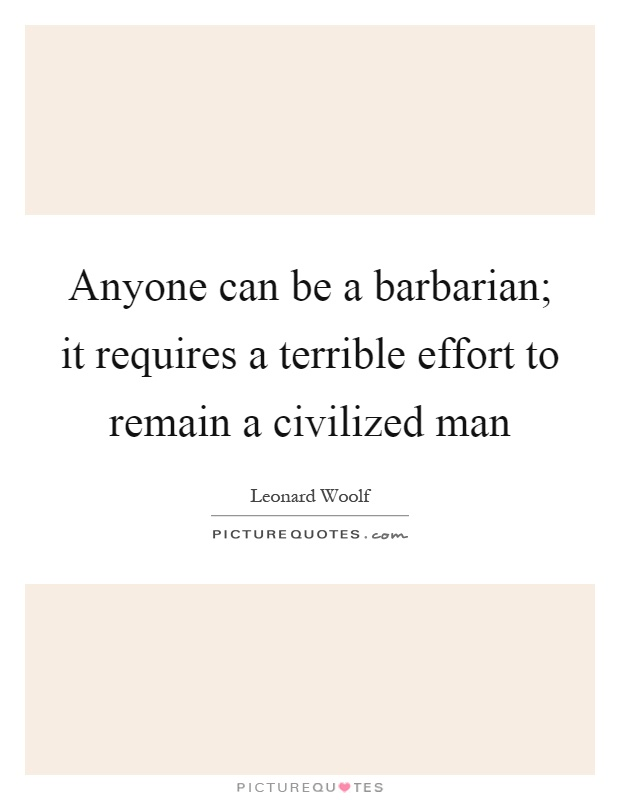 Anyone can be a barbarian; it requires a terrible effort to remain a civilized man Picture Quote #1