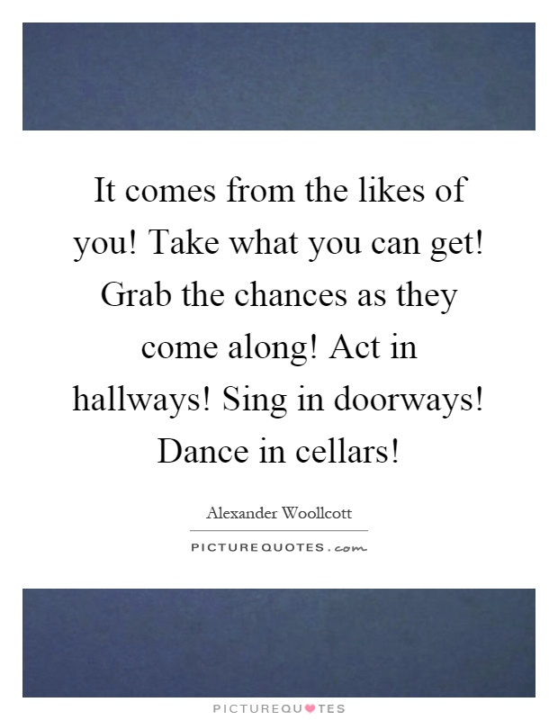 It comes from the likes of you! Take what you can get! Grab the chances as they come along! Act in hallways! Sing in doorways! Dance in cellars! Picture Quote #1