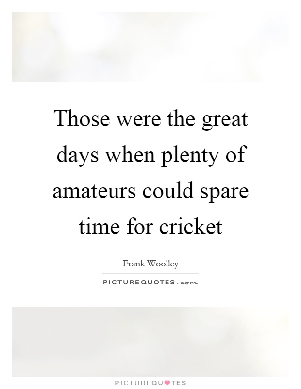 Those were the great days when plenty of amateurs could spare time for cricket Picture Quote #1